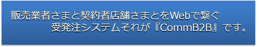 販売業者さまと契約者店舗さまとをWebで繋ぐ受発注システムそれが『CommB2B』です。